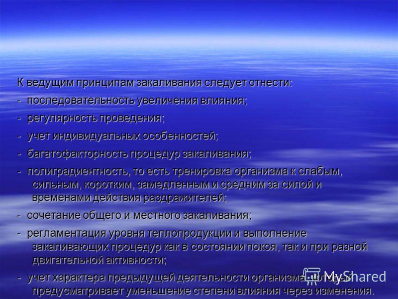 К ведущим принципам закаливания следует отнести: - последовательность увеличения влияния; - регулярность проведения; - учет индивидуальных особенностей; - багатофакторность процедур закаливания; - полиградиентность, то есть тренировка организма к сла