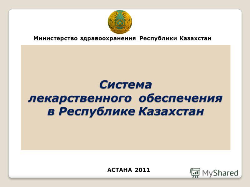 1 Система лекарственного обеспечения в Республике Казахстан АСТАНА 2011 Министерство здравоохранения Республики Казахстан