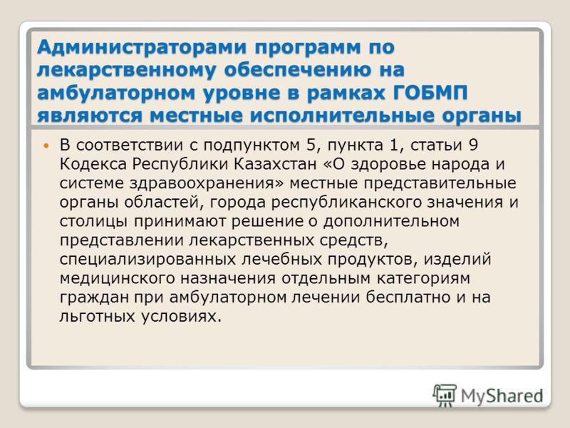 Администраторами программ по лекарственному обеспечению на амбулаторном уровне в рамках ГОБМП являются местные исполнительные органы В соответствии с подпунктом 5, пункта 1, статьи 9 Кодекса Республики Казахстан «О здоровье народа и системе здравоохр