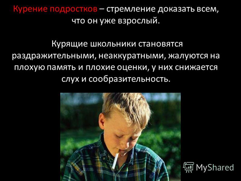Курение подростков – стремление доказать всем, что он уже взрослый. Курящие школьники становятся раздражительными, неаккуратными, жалуются на плохую память и плохие оценки, у них снижается слух и сообразительность.
