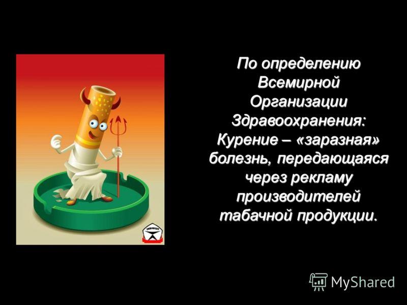 По определению Всемирной Организации Здравоохранения: Курение – «заразная» болезнь, передающаяся через рекламу производителей табачной продукции.