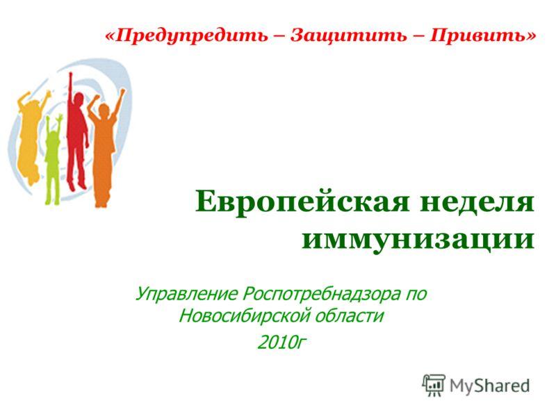 Европейская неделя иммунизации Управление Роспотребнадзора по Новосибирской области 2010г «Предупредить – Защитить – Привить»