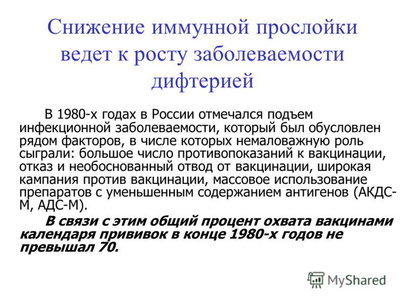 Снижение иммунной прослойки ведет к росту заболеваемости дифтерией В 1980-х годах в России отмечался подъем инфекционной заболеваемости, который был обусловлен рядом факторов, в числе которых немаловажную роль сыграли: большое число противопоказаний