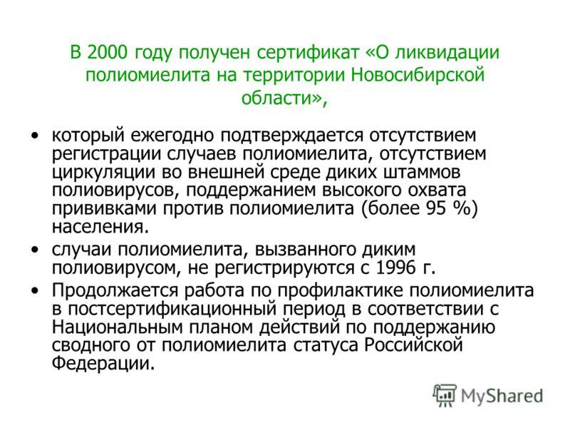 В 2000 году получен сертификат «О ликвидации полиомиелита на территории Новосибирской области», который ежегодно подтверждается отсутствием регистрации случаев полиомиелита, отсутствием циркуляции во внешней среде диких штаммов полиовирусов, поддержа
