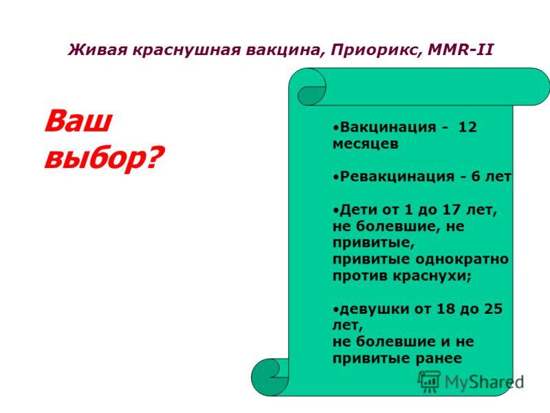 Живая краснушная вакцина, Приорикс, MMR-II Вакцинация - 12 месяцев Ревакцинация - 6 лет Дети от 1 до 17 лет, не болевшие, не привитые, привитые однократно против краснухи; девушки от 18 до 25 лет, не болевшие и не привитые ранее Ваш выбор?