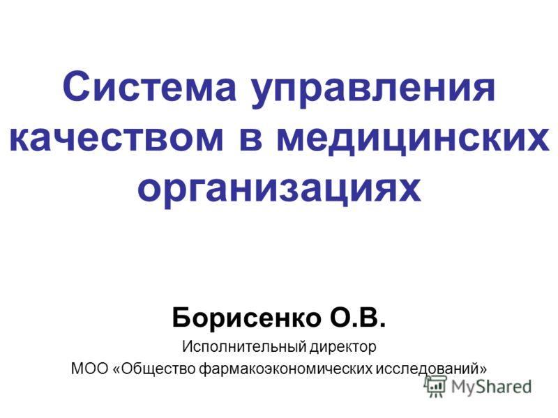 Система управления качеством в медицинских организациях Борисенко О.В. Исполнительный директор МОО «Общество фармакоэкономических исследований»