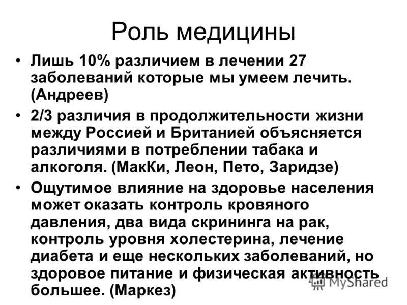 Роль медицины Лишь 10% различием в лечении 27 заболеваний которые мы умеем лечить. (Андреев) 2/3 различия в продолжительности жизни между Россией и Британией объясняется различиями в потреблении табака и алкоголя. (МакКи, Леон, Пето, Заридзе) Ощутимо