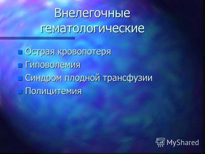 Внелегочные гематологические n Острая кровопотеря n Гиповолемия n Синдром плодной трансфузии n Полицитемия