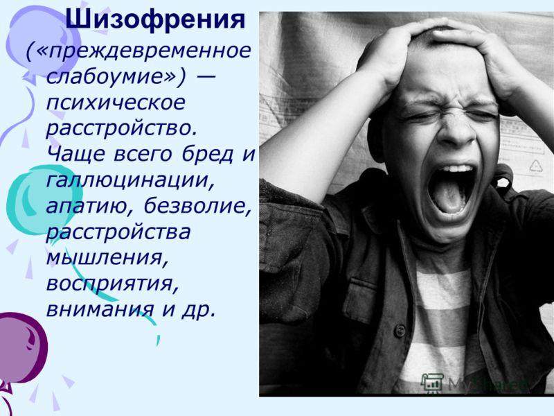(«преждевременное слабоумие») психическое расстройство. Чаще всего бред и галлюцинации, апатию, безволие, расстройства мышления, восприятия, внимания и др. Шизофрения