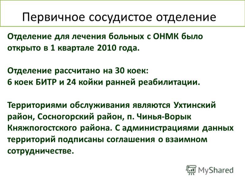 Отделение для лечения больных с ОНМК было открыто в 1 квартале 2010 года. Отделение рассчитано на 30 коек: 6 коек БИТР и 24 койки ранней реабилитации. Территориями обслуживания являются Ухтинский район, Сосногорский район, п. Чинья-Ворык Княжпогостск