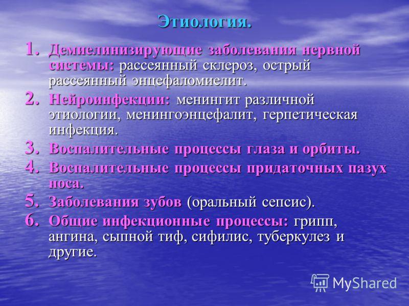 Этиология. 1. Демиелинизирующие заболевания нервной системы: рассеянный склероз, острый рассеянный энцефаломиелит. 2. Нейроинфекции: менингит различной этиологии, менингоэнцефалит, герпетическая инфекция. 3. Воспалительные процессы глаза и орбиты. 4.