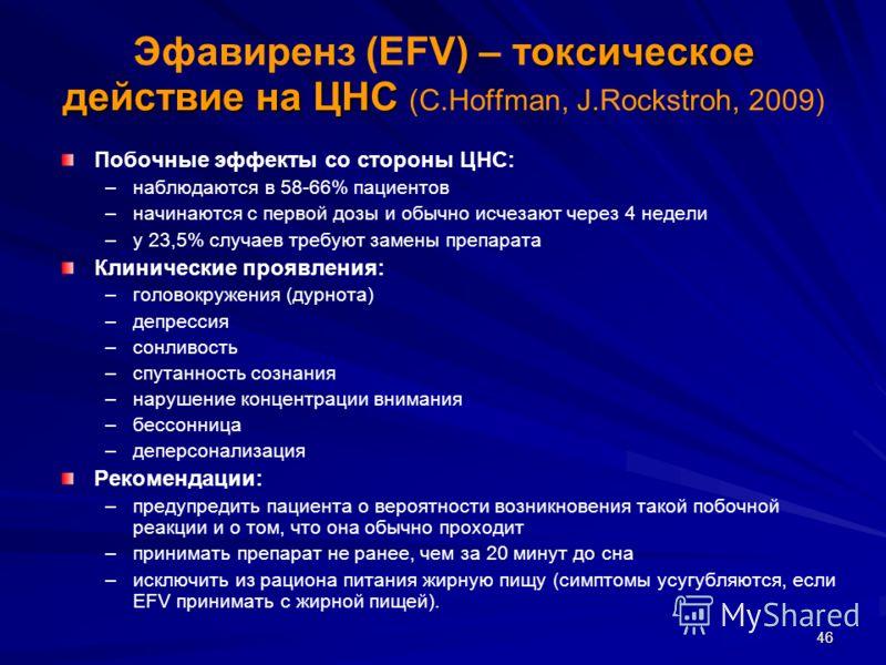 46 оксическое действие на ЦНС Эфавиренз (EFV) – токсическое действие на ЦНС (С.Hoffman, J.Rockstroh, 2009) Побочные эффекты со стороны ЦНС: – –наблюдаются в 58-66% пациентов – –начинаются с первой дозы и обычно исчезают через 4 недели – –у 23,5% случ