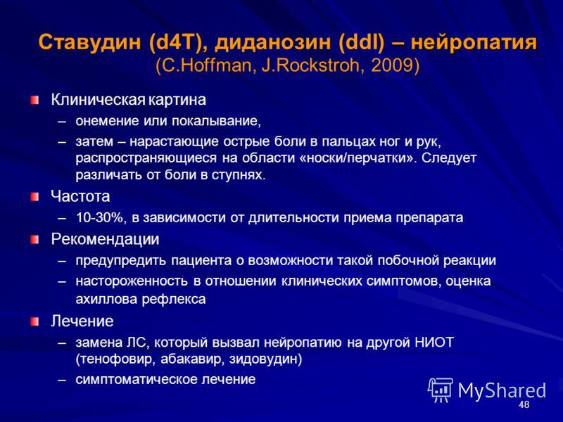 48 – нейропатия Ставудин (d4T), диданозин (ddI) – нейропатия (С.Hoffman, J.Rockstroh, 2009) Клиническая картина – –онемение или покалывание, – –затем – нарастающие острые боли в пальцах ног и рук, распространяющиеся на области «носки/перчатки». Следу