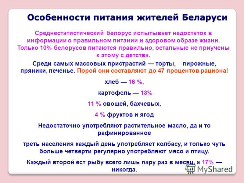 Особенности питания жителей Беларуси Среди самых массовых пристрастий торты, пирожные, пряники, печенье. Порой они составляют до 47 процентов рациона! хлеб 16 %, картофель 13% 11 % овощей, бахчевых, 4 % фруктов и ягод Недостаточно употребляют растите