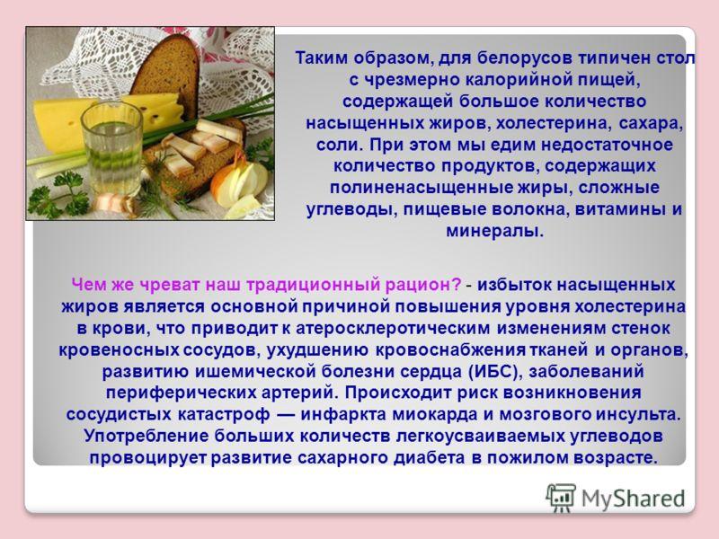 Таким образом, для белорусов типичен стол с чрезмерно калорийной пищей, содержащей большое количество насыщенных жиров, холестерина, сахара, соли. При этом мы едим недостаточное количество продуктов, содержащих полиненасыщенные жиры, сложные углеводы