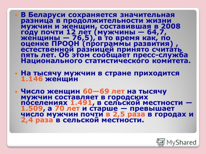 В Беларуси сохраняется значительная разница в продолжительности жизни мужчин и женщин, составившая в 2008 году почти 12 лет (мужчины 64,7, женщины 76,5), в то время как, по оценке ПРООН (программы развития), естественной разницей принято считать пять