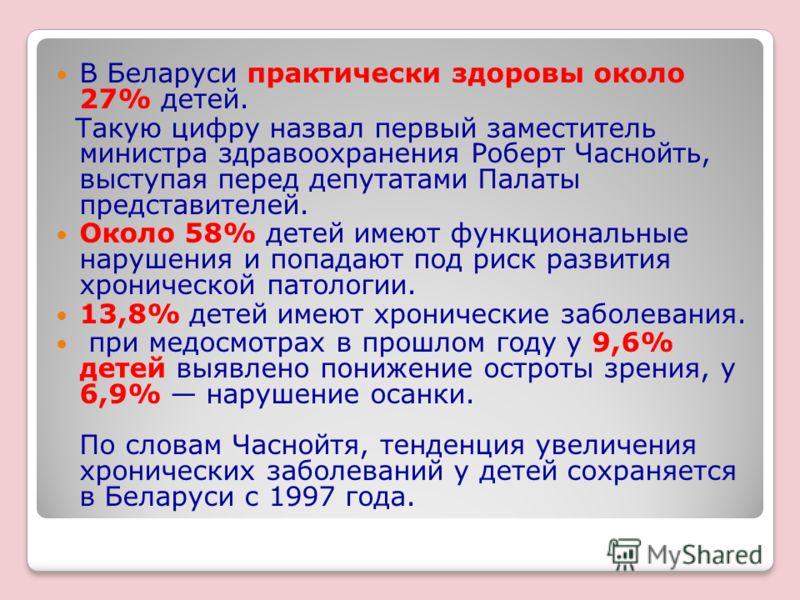 В Беларуси практически здоровы около 27% детей. Такую цифру назвал первый заместитель министра здравоохранения Роберт Часнойть, выступая перед депутатами Палаты представителей. Около 58% детей имеют функциональные нарушения и попадают под риск развит