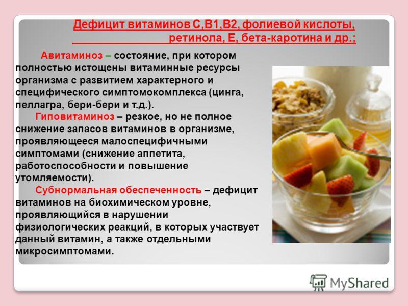 Дефицит витаминов С,В1,В2, фолиевой кислоты, ретинола, Е, бета-каротина и др.; Авитаминоз – состояние, при котором полностью истощены витаминные ресурсы организма с развитием характерного и специфического симптомокомплекса (цинга, пеллагра, бери-бери