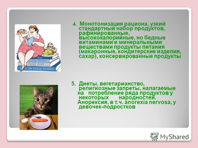 4. Монотонизация рациона, узкий стандартный набор продуктов, рафинированные, высококалорийные, но бедные витаминами и минеральными веществами продукты питания (макаронные, кондитерские изделия, сахар), консервированные продукты 5. Диеты, вегетарианст