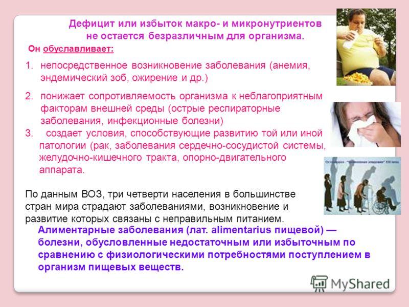 Дефицит или избыток макро- и микронутриентов не остается безразличным для организма. Алиментарные заболевания (лат. alimentarius пищевой) болезни, обусловленные недостаточным или избыточным по сравнению с физиологическими потребностями поступлением в