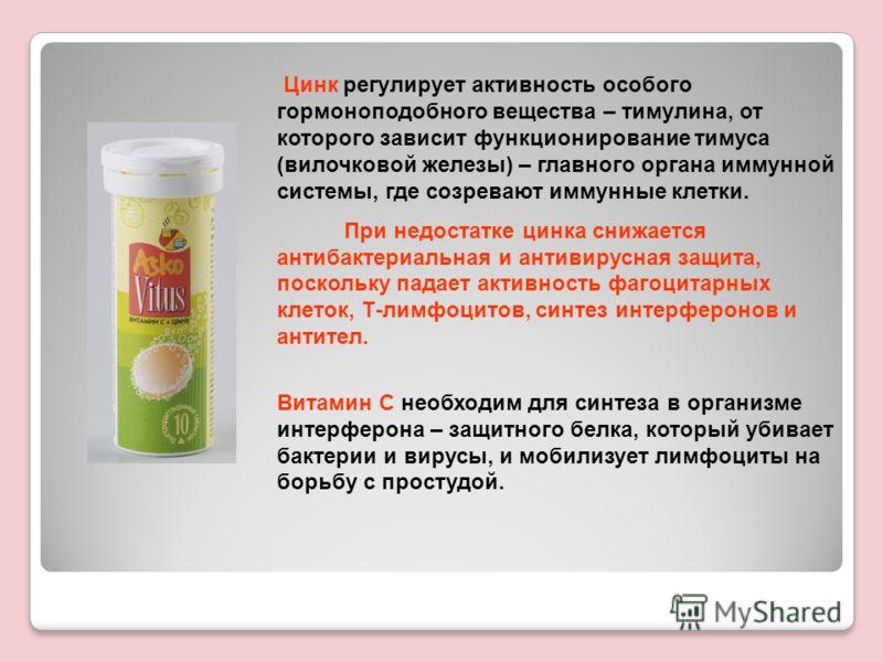 Цинк регулирует активность особого гормоноподобного вещества – тимулина, от которого зависит функционирование тимуса (вилочковой железы) – главного органа иммунной системы, где созревают иммунные клетки. При недостатке цинка снижается антибактериальн