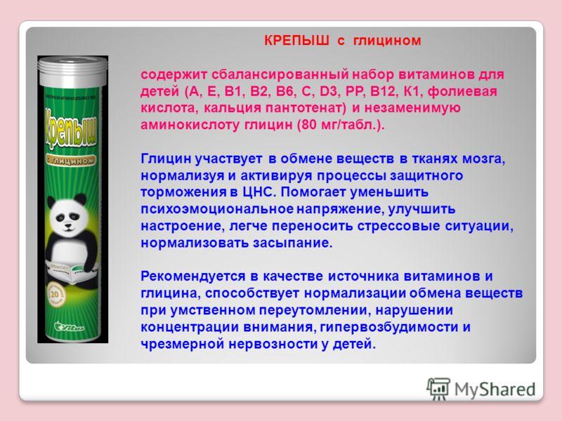 КРЕПЫШ с глицином содержит сбалансированный набор витаминов для детей (А, Е, В1, В2, В6, С, D3, РР, В12, К1, фолиевая кислота, кальция пантотенат) и незаменимую аминокислоту глицин (80 мг/табл.). Глицин участвует в обмене веществ в тканях мозга, норм