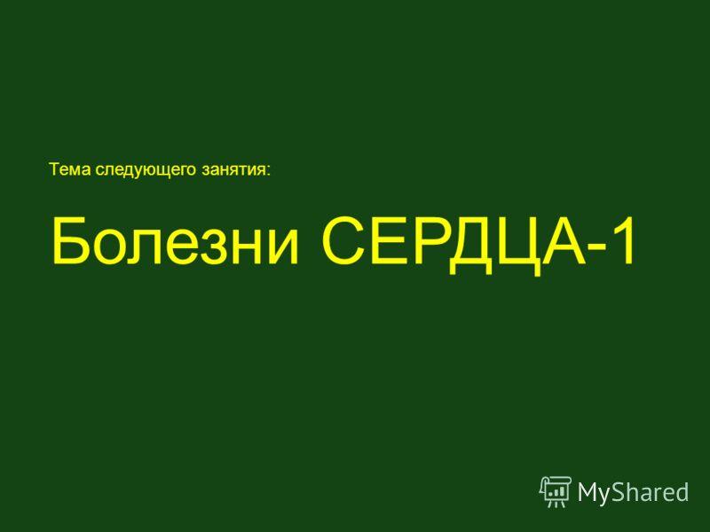 Тема следующего занятия: Болезни СЕРДЦА-1