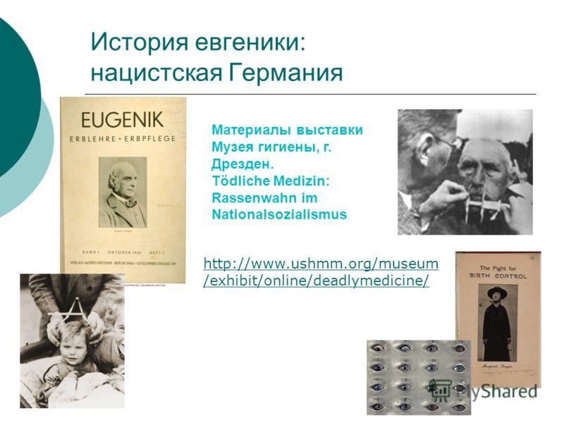 История евгеники: нацистская Германия http://www.ushmm.org/museum /exhibit/online/deadlymedicine/ Материалы выставки Музея гигиены, г. Дрезден. Tödliche Medizin: Rassenwahn im Nationalsozialismus