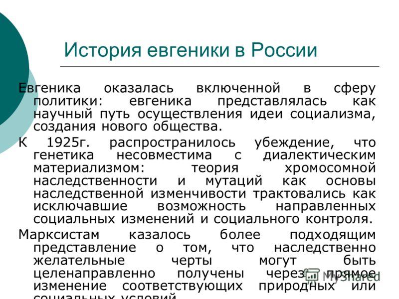 История евгеники в России Евгеника оказалась включенной в сферу политики: евгеника представлялась как научный путь осуществления идеи социализма, создания нового общества. К 1925г. распространилось убеждение, что генетика несовместима с диалектически