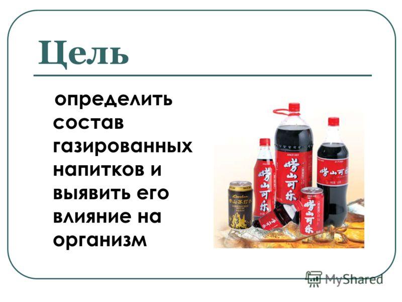 Цель определить состав газированных напитков и выявить его влияние на организм