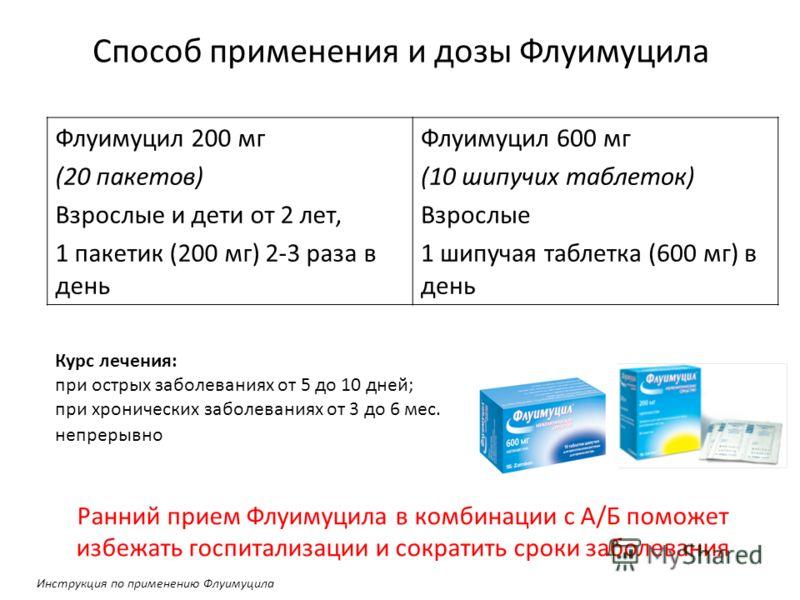 Способ применения и дозы Флуимуцила Флуимуцил 200 мг (20 пакетов) Взрослые и дети от 2 лет, 1 пакетик (200 мг) 2-3 раза в день Флуимуцил 600 мг (10 шипучих таблеток) Взрослые 1 шипучая таблетка (600 мг) в день Курс лечения: при острых заболеваниях от