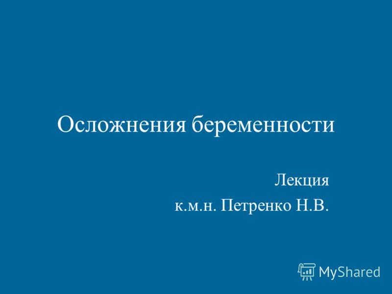 Осложнения беременности Лекция к.м.н. Петренко Н.В.