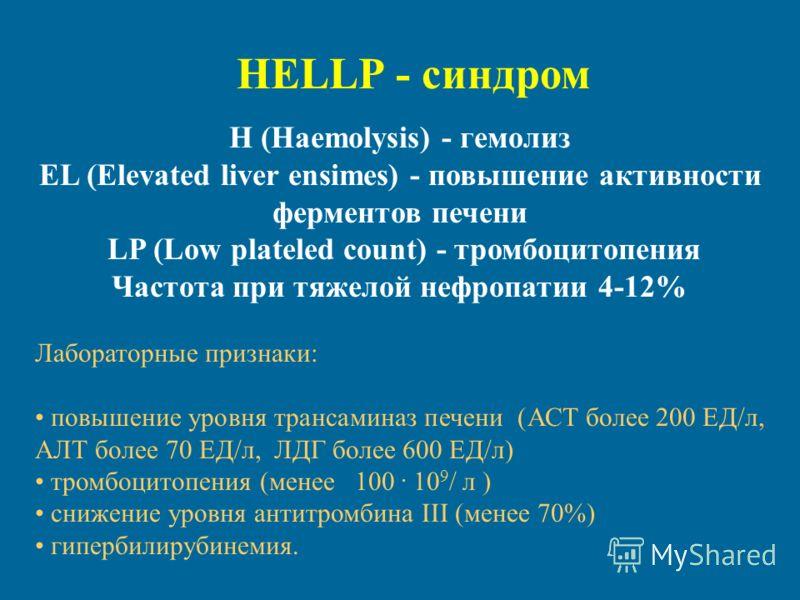 HELLP - синдром H (Haemolysis) - гемолиз EL (Elevated liver ensimes) - повышение активности ферментов печени LP (Low plateled count) - тромбоцитопения Частота при тяжелой нефропатии 4-12% Лабораторные признаки: повышение уровня трансаминаз печени (АС
