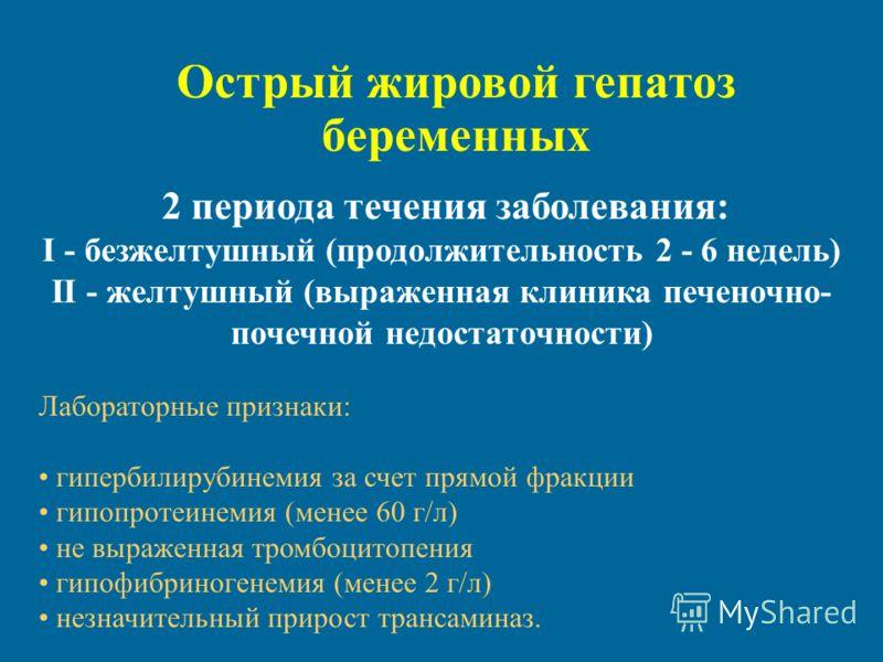 Острый жировой гепатоз беременных 2 периода течения заболевания: I - безжелтушный (продолжительность 2 - 6 недель) II - желтушный (выраженная клиника печеночно- почечной недостаточности) Лабораторные признаки: гипербилирубинемия за счет прямой фракци