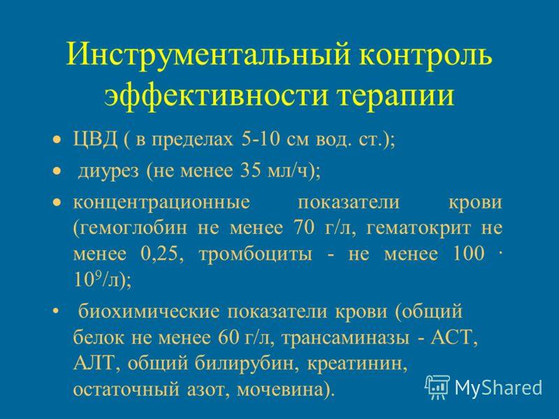Инструментальный контроль эффективности терапии ЦВД ( в пределах 5-10 см вод. ст.); диурез (не менее 35 мл/ч); концентрационные показатели крови (гемоглобин не менее 70 г/л, гематокрит не менее 0,25, тромбоциты - не менее 100. 10 9 /л); биохимические