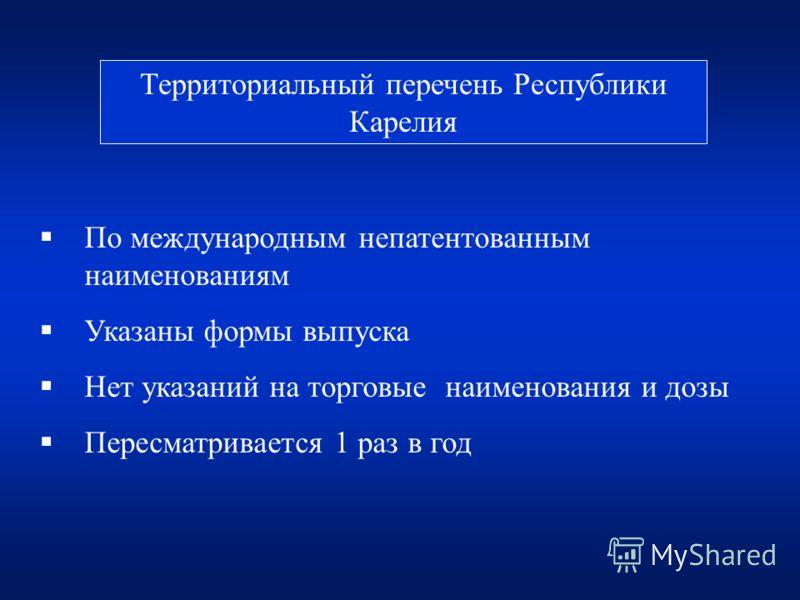Территориальный перечень Республики Карелия По международным непатентованным наименованиям Указаны формы выпуска Нет указаний на торговые наименования и дозы Пересматривается 1 раз в год