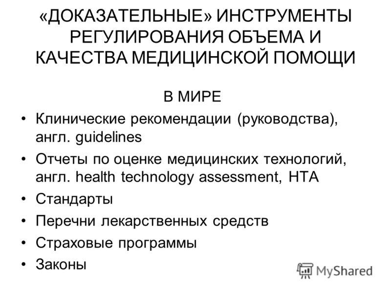 «ДОКАЗАТЕЛЬНЫЕ» ИНСТРУМЕНТЫ РЕГУЛИРОВАНИЯ ОБЪЕМА И КАЧЕСТВА МЕДИЦИНСКОЙ ПОМОЩИ В МИРЕ Клинические рекомендации (руководства), англ. guidelines Отчеты по оценке медицинских технологий, англ. health technology assessment, HTA Стандарты Перечни лекарств