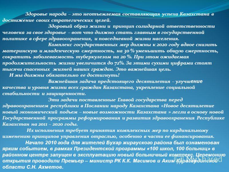 Здоровье народа – это неотъемлемая составляющая успеха Казахстана в достижение своих стратегических целей. Здоровый образ жизни и принцип солидарной ответственности человека за свое здоровье – вот что должно стать главным в государственной политике в