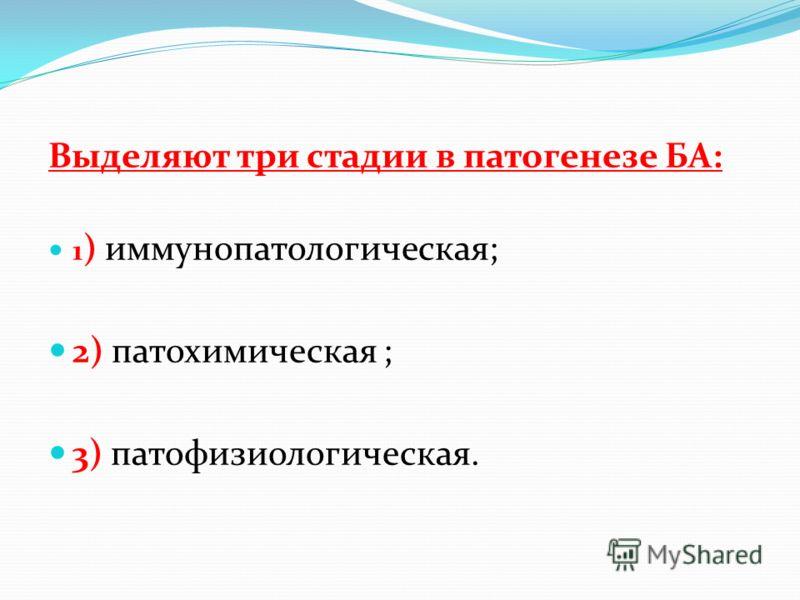 Выделяют три стадии в патогенезе БА: 1 ) иммунопатологическая; 2) патохимическая ; 3) патофизиологическая.