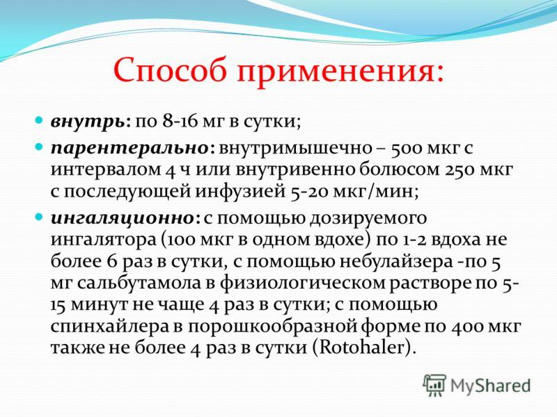 Способ применения: внутрь: по 8-16 мг в сутки; парентерально: внутримышечно – 500 мкг с интервалом 4 ч или внутривенно болюсом 250 мкг с последующей инфузией 5-20 мкг/мин; ингаляционно: с помощью дозируемого ингалятора (100 мкг в одном вдохе) по 1-2