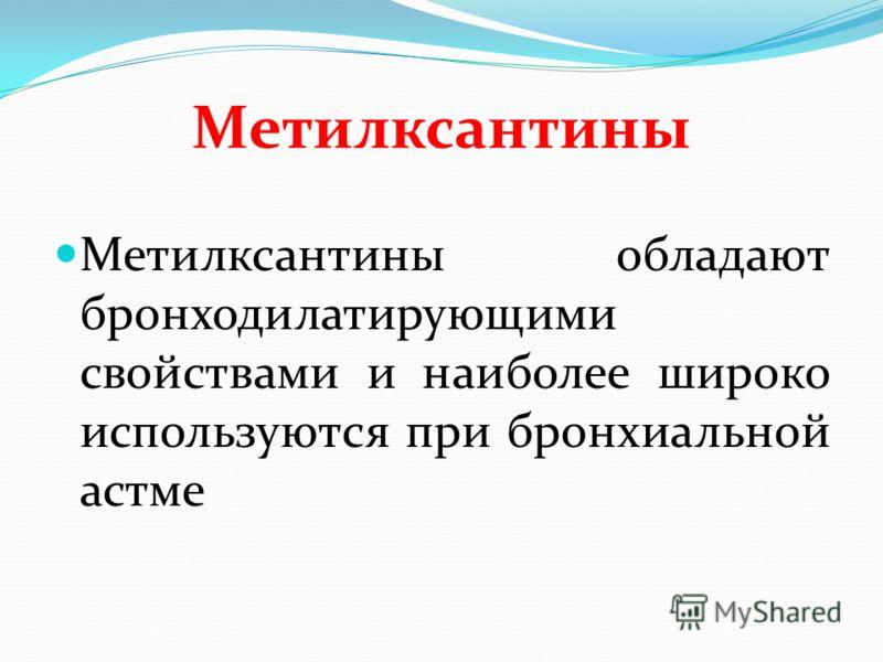 Метилксантины Метилксантины обладают бронходилатирующими свойствами и наиболее широко используются при бронхиальной астме