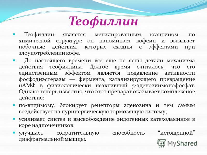 Теофиллин Теофиллин является метилированным ксантином, по химической структуре он напоминает кофеин и вызывает побочные действия, которые сходны с эффектами при злоупотреблении кофе. До настоящего времени все еще не ясны детали механизма действия тео