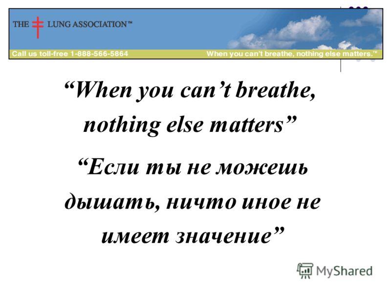 When you cant breathe, nothing else matters Если ты не можешь дышать, ничто иное не имеет значение