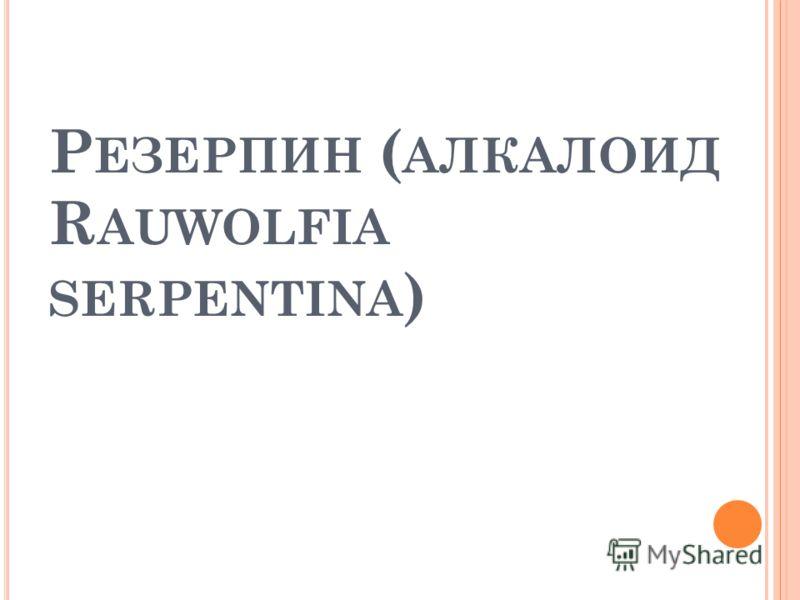 Р ЕЗЕРПИН ( АЛКАЛОИД R AUWOLFIA SERPENTINA )