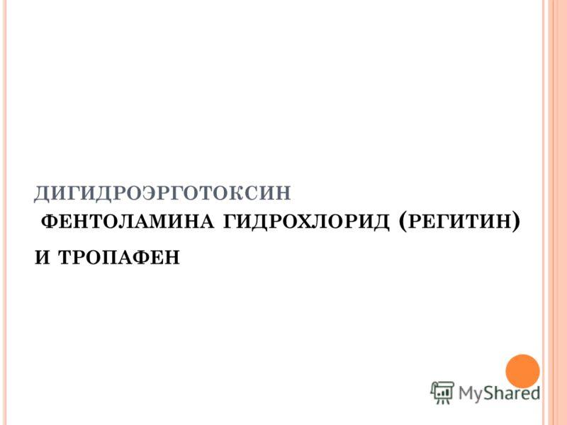 ДИГИДРОЭРГОТОКСИН ФЕНТОЛАМИНА ГИДРОХЛОРИД ( РЕГИТИН ) И ТРОПАФЕН