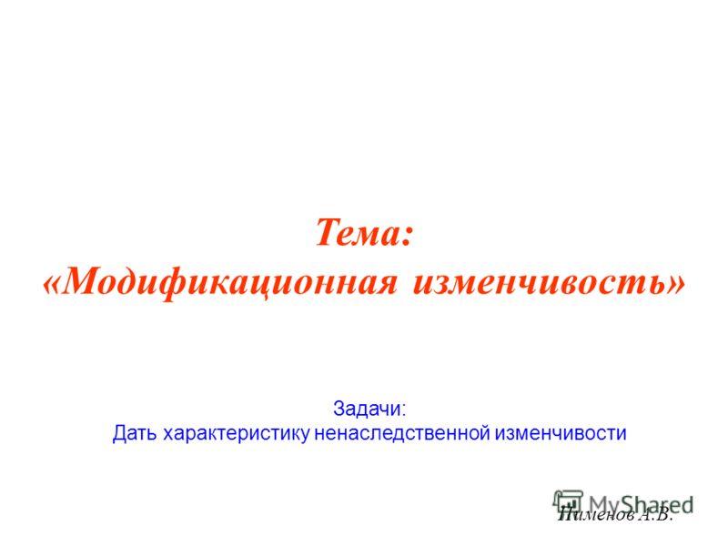 Тема: «Модификационная изменчивость» Пименов А.В. Задачи: Дать характеристику ненаследственной изменчивости