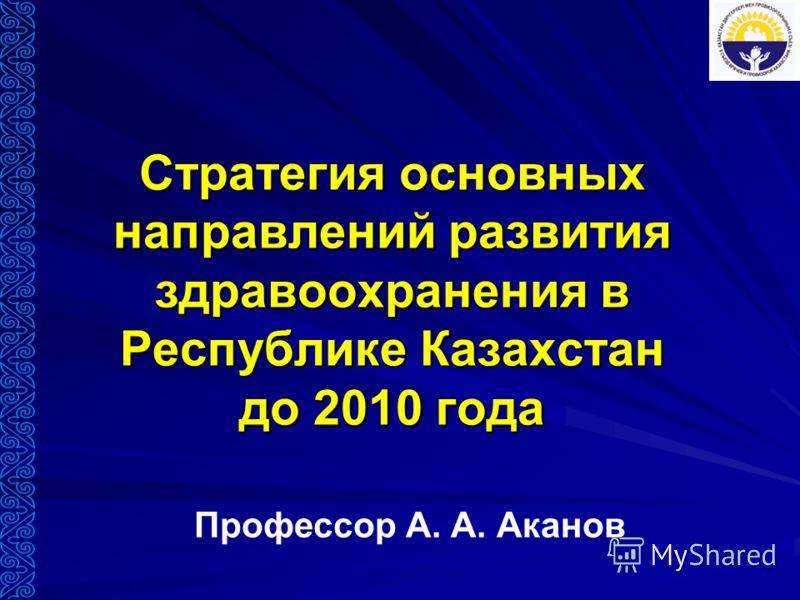 Стратегия основных направлений развития здравоохранения в Республике Казахстан до 2010 года Профессор А. А. Аканов