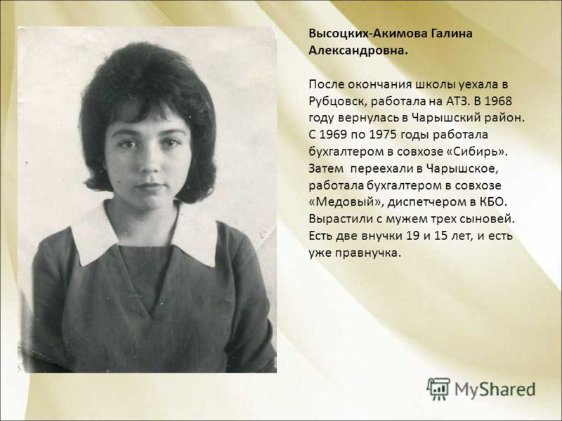 Высоцких-Акимова Галина Александровна. После окончания школы уехала в Рубцовск, работала на АТЗ. В 1968 году вернулась в Чарышский район. С 1969 по 1975 годы работала бухгалтером в совхозе «Сибирь». Затем переехали в Чарышское, работала бухгалтером в