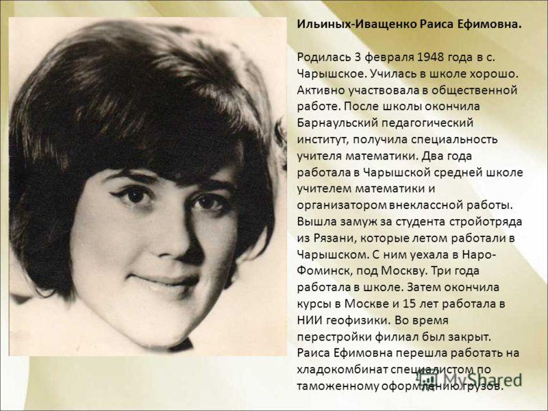 Ильиных-Иващенко Раиса Ефимовна. Родилась 3 февраля 1948 года в с. Чарышское. Училась в школе хорошо. Активно участвовала в общественной работе. После школы окончила Барнаульский педагогический институт, получила специальность учителя математики. Два