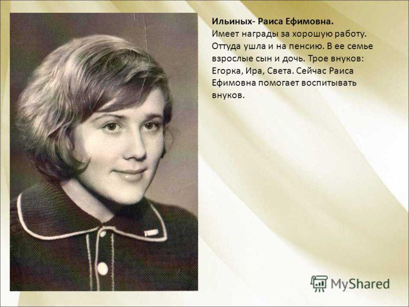 Ильиных- Раиса Ефимовна. Имеет награды за хорошую работу. Оттуда ушла и на пенсию. В ее семье взрослые сын и дочь. Трое внуков: Егорка, Ира, Света. Сейчас Раиса Ефимовна помогает воспитывать внуков.